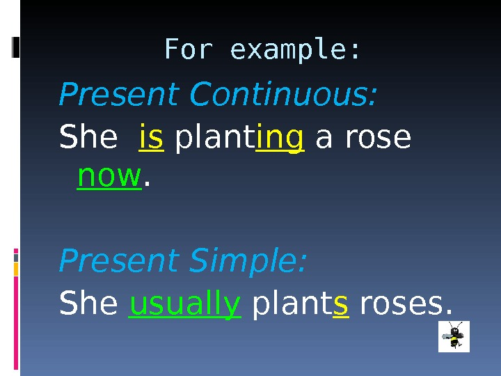 For example: Present Continuous: She  is plant ing a rose now. Present Simple: She usually