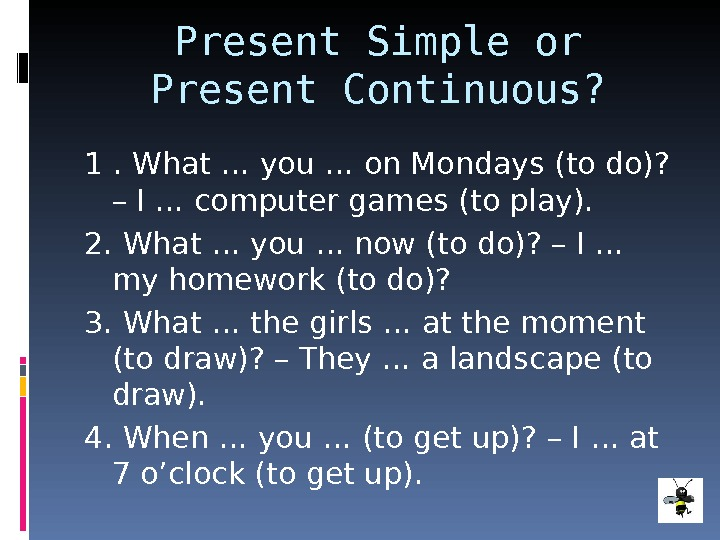 Present Simple or Present Continuous? 1. What … you … on Mondays (to do)?  –