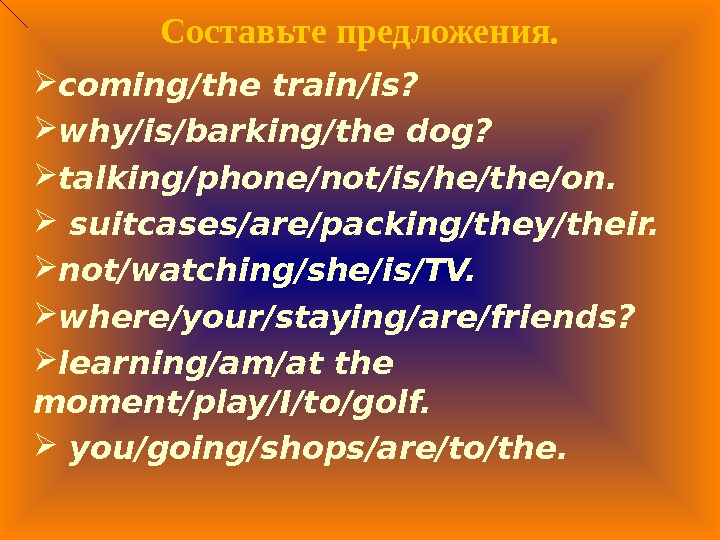Составьте предложения.  coming/the train/is?  why/is/barking/the dog?  talking/phone/not/is/he/the/on. suitcases/are/packing/they/their.  not/watching/she/is/TV.  where/your/staying/are/friends?