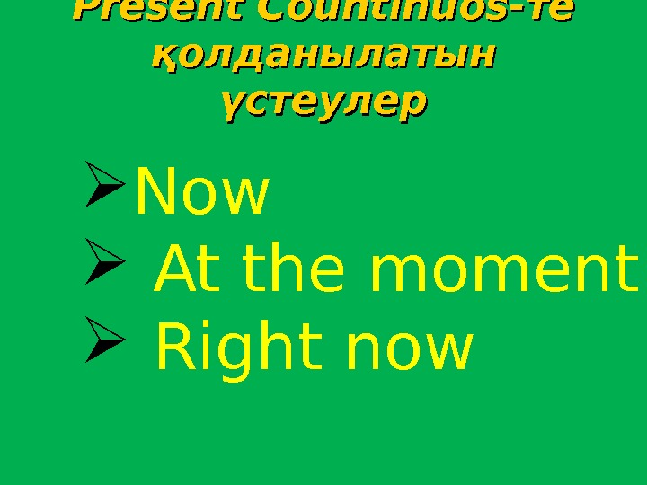 Present Countinuos- те те қолданылатын үстеулер Now  At the moment  Right now