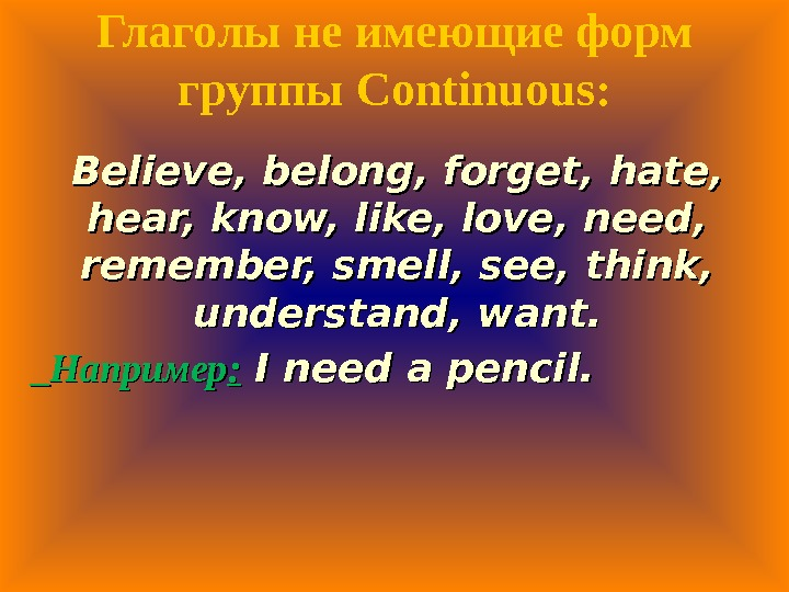Глаголы не имеющие форм группы Continuous: Believe, belong, forget, hate,  hear, know, like, love, need,