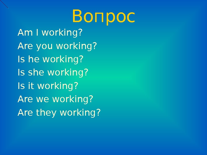 Вопрос Am I working? Are you working? Is he working? Is she working? Is it working?