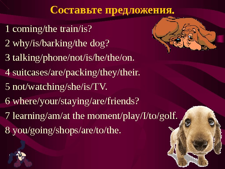 Составьте предложения. 1 coming/the train/is? 2 why/is/barking/the dog? 3 talking/phone/not/is/he/the/on. 4 suitcases/are/packing/they/their. 5 not/watching/she/is/TV. 6 where/your/staying/are/friends?