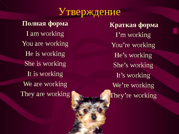 Утверждение Полная форма I am working You are working He is working She is working It