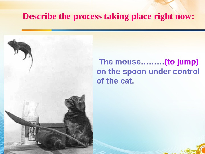Describe the process taking place right now:  The mouse……… (to jump) on the spoon under