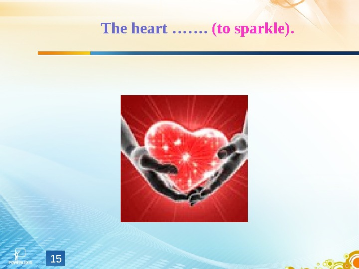 The heart …….  (to sparkle). 15