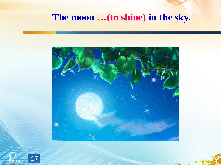 The moon …(to shine) in the sky. 17