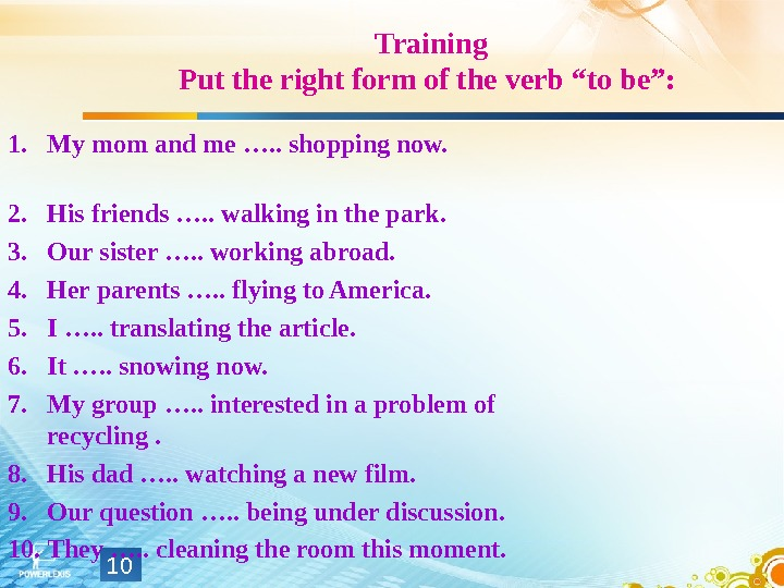 "Training Put the right form of the verb ""to be"":  1. My mom and me"