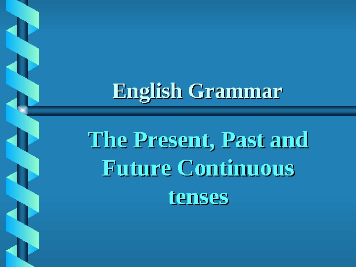 English Grammar The Present, Past and Future Continuous tenses