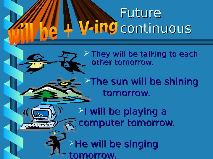 Future continuous They will be talking to each other tomorrow.  He will be singing tomorrow.