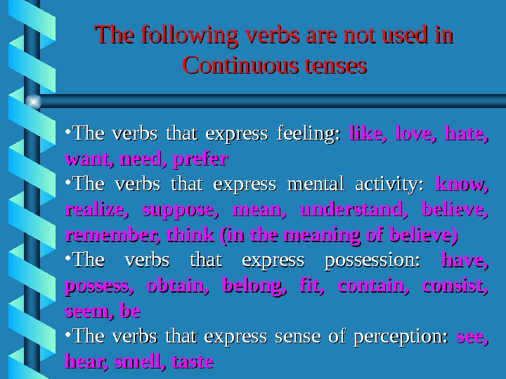 The following verbs are not used in Continuous tenses • The verbs that express feeling: