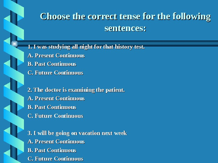 Choose the correct tense for the following sentences: 1. I was studying all night for that