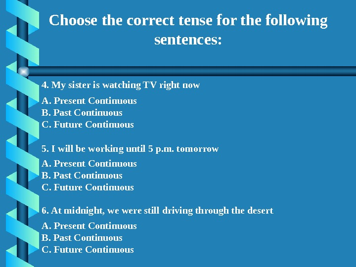 Choose the correct tense for the following sentences: 4. My sister is watching TV right now