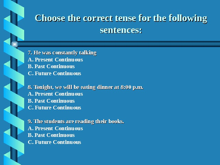Choose the correct tense for the following sentences: 7. He was constantly talking A. Present Continuous
