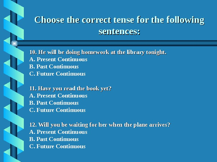 Choose the correct tense for the following sentences: 10. He will be doing homework at the