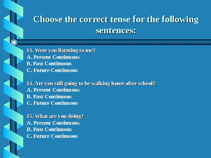 Choose the correct tense for the following sentences: 13. Were you listening to me? A. Present