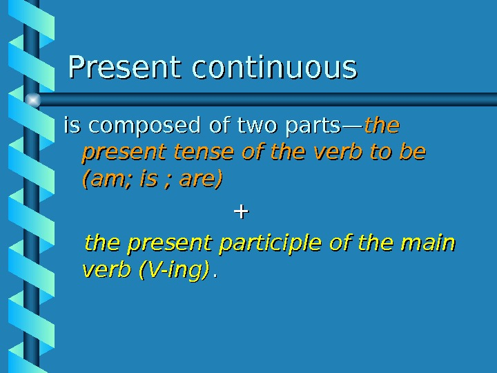 Present continuous is composed of two parts— the present tense of the verb to be (am;