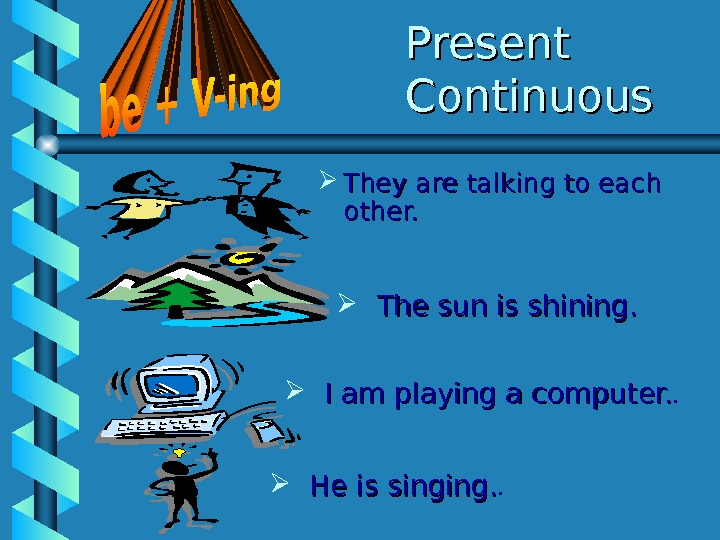 Present Continuous They are talking to each other.   He is singing. .  I