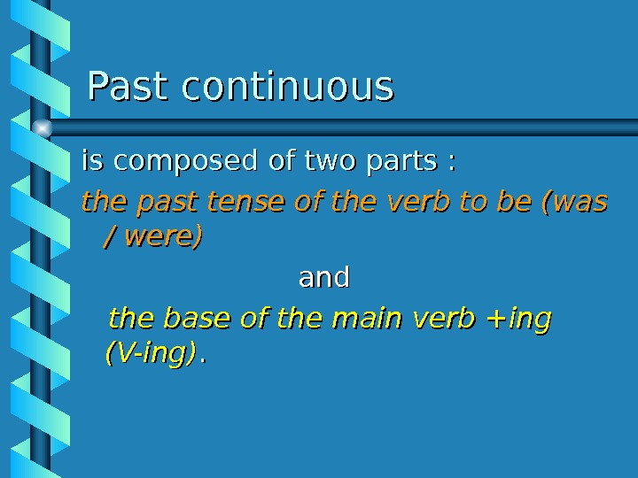Past continuous is composed of two parts :  the past tense of the verb to