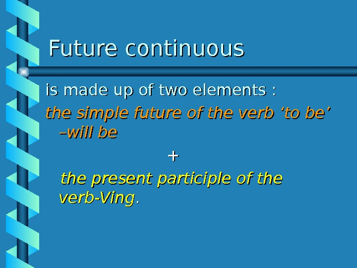 Future continuous is made up of two elements :  the simple future of the verb