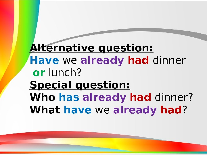 Alternative question : Have we already  had dinner  or lunch? Special question : Who