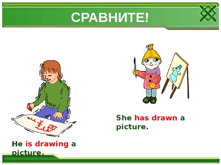 СРАВНИТЕ! He  is drawing a picture. She  has drawn a picture.