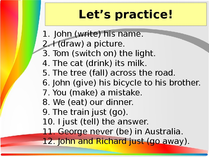 Let's practice! 1. John (write) his name.  2. I (draw) a picture.  3. Tom