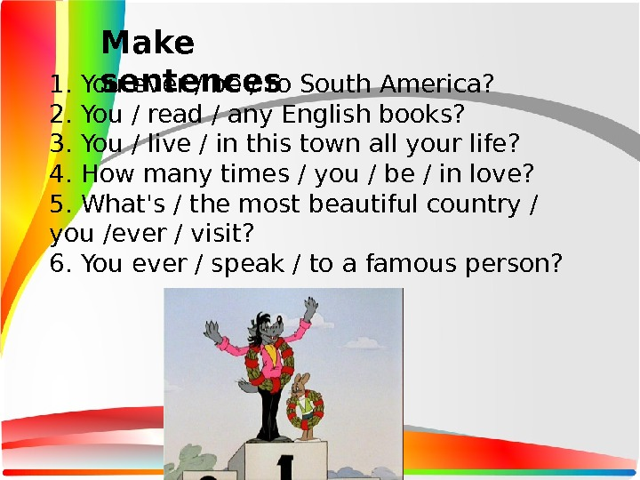 1. You ever / be / to South America? 2. You / read / any English
