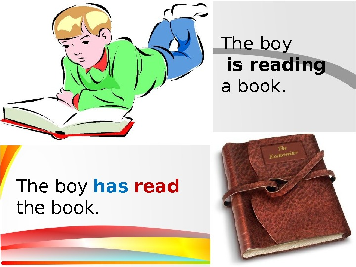 The boy  is reading a book. The boy has  read the book.