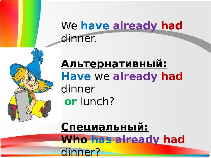 We have  already  had  dinner. Альтернативный: Have we already  had  dinner