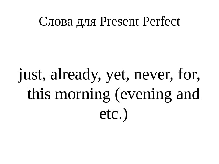 Слова для Present Perfect just, already, yet, never, for,  this morning (evening and etc. )