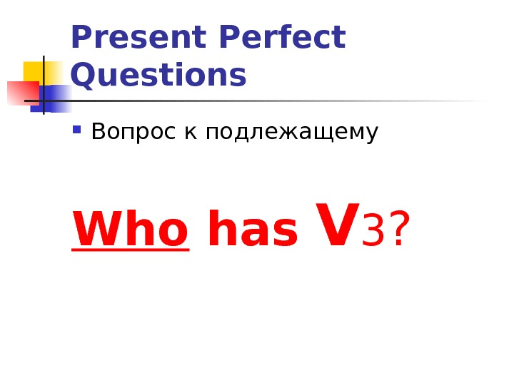 Present Perfect Questions Вопрос к подлежащему Who has  V 3 ?