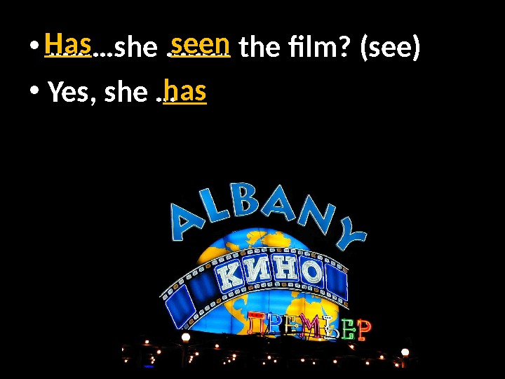 • ……………… she ……… the film? (see) • Yes, she …Has. Has seen hashas