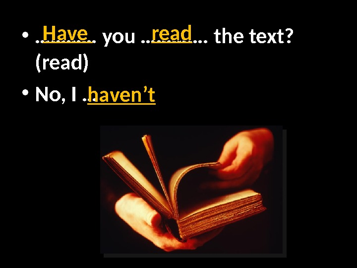 • ………… you …………. the text?  (read) • No, I … Have read haven't