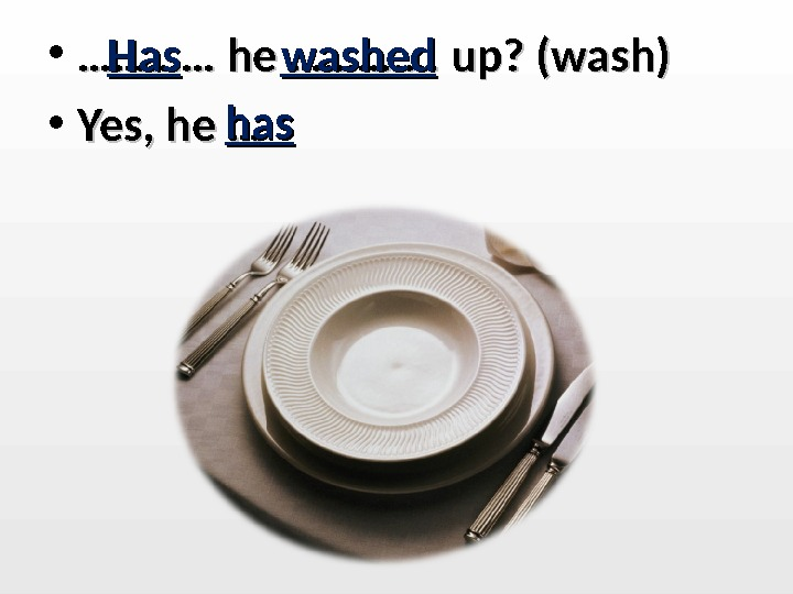 • ………… he …………. up? (wash) • Yes, he … Has washed hashas