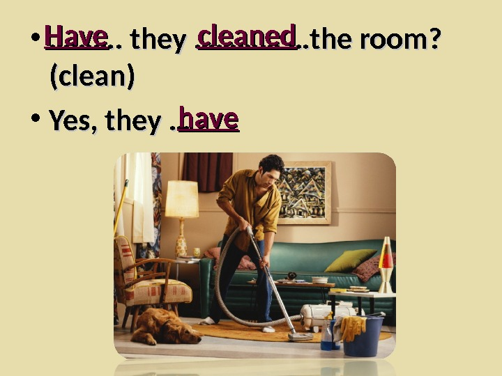 • ………………. they ………… …the room?  (clean) • Yes, they …Have  cleaned have