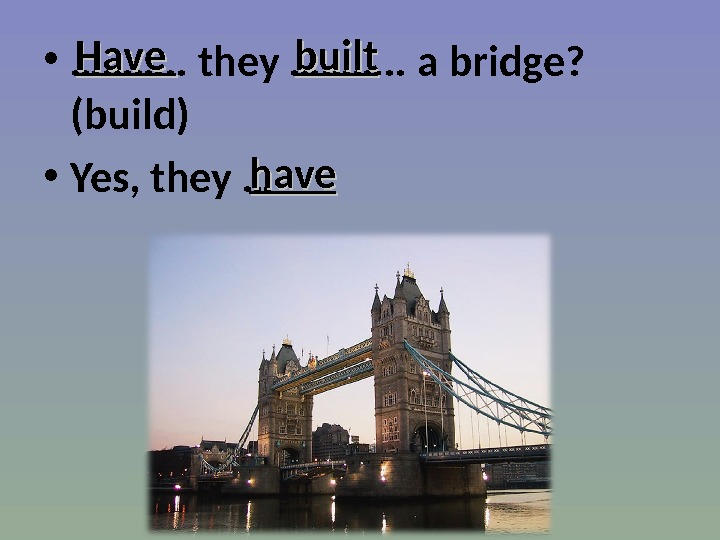 • ………. . they ………. . a bridge?  (build) • Yes, they … Have