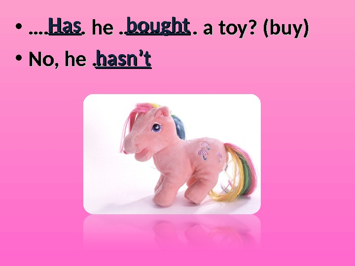 • ………………. . he …………. . . a toy? (buy) • No, he … Has