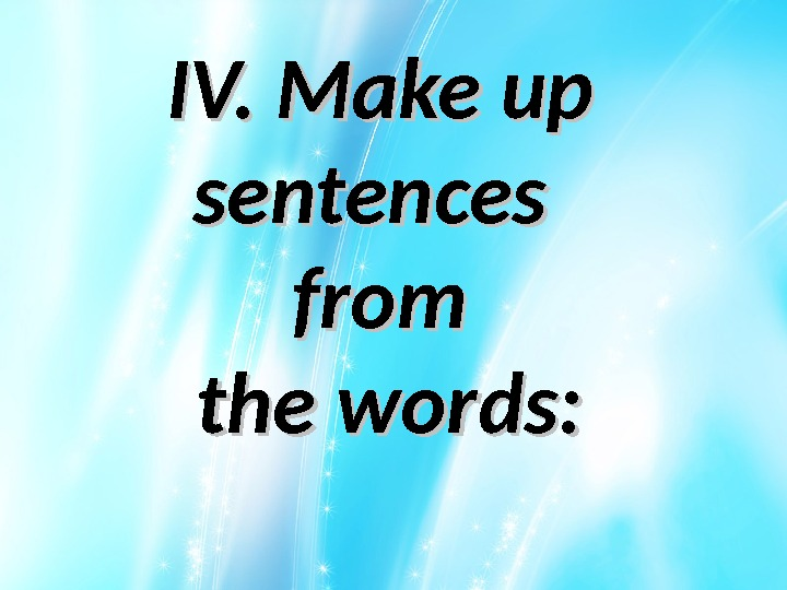 IV. Make up sentences from the words: