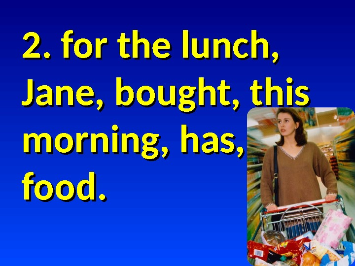 2. for the lunch,  Jane, bought, this morning, has,  food.