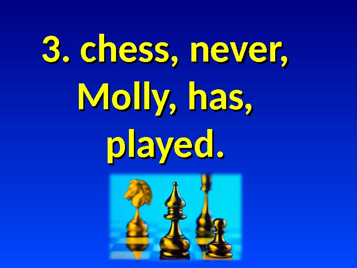 3. chess, never,  Molly, has,  played.