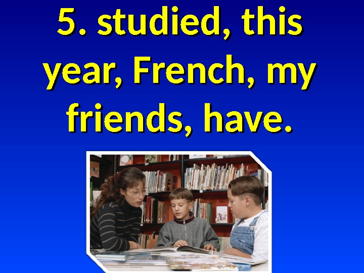 5. studied, this year, French, my friends, have.