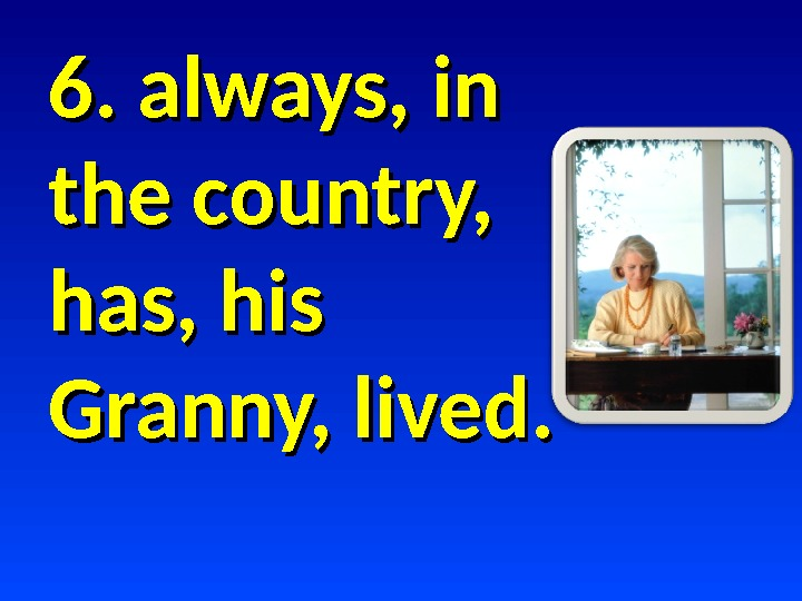6. always, in the country,  has, his Granny, lived.
