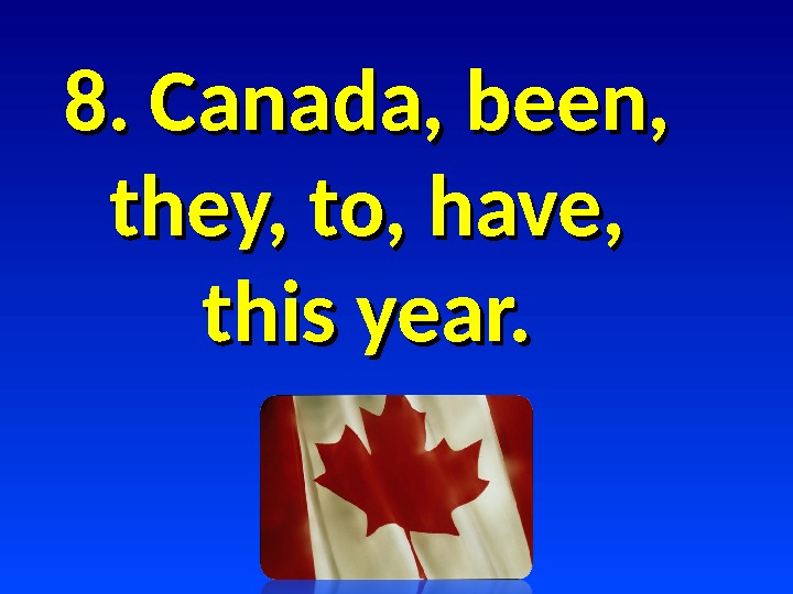 8. Canada, been,  they, to, have,  this year.