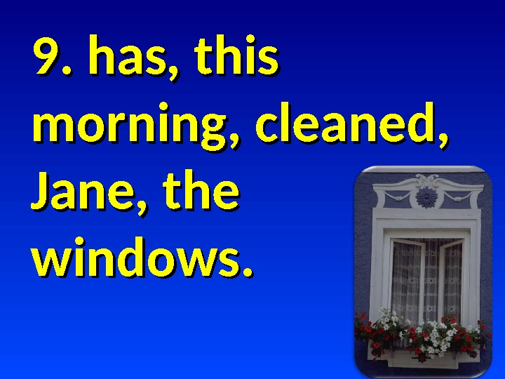 9. has, this morning, cleaned,  Jane, the windows.