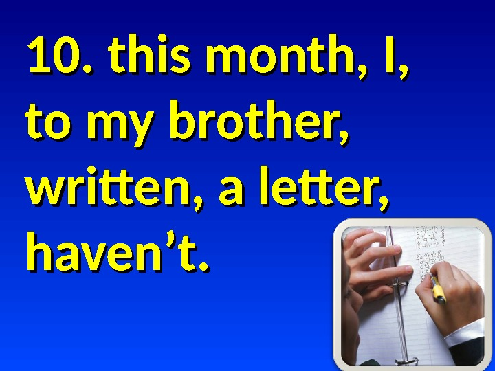 10. this month, I,  to my brother,  written, a letter,  haven't.