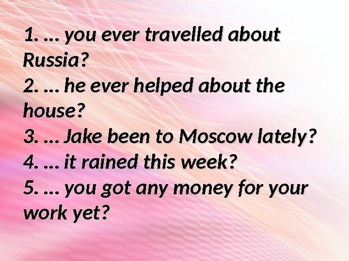 1. … you ever travelled about Russia? 2. … he ever helped about the house? 3.