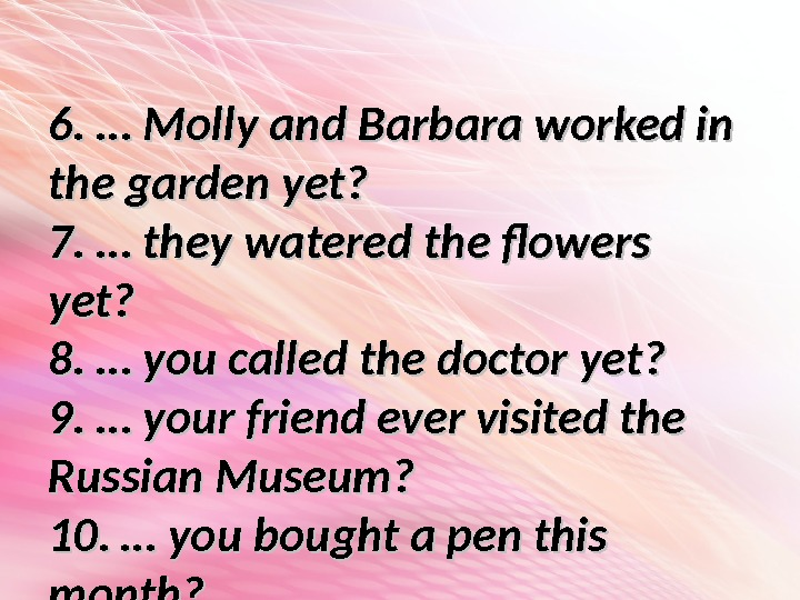 6. … Molly and Barbara worked in the garden yet? 7. … they watered the flowers