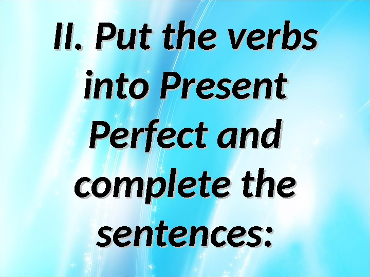 II. Put the verbs into Present Perfect and complete the sentences: