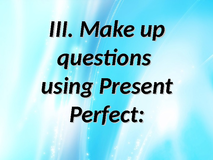 III. Make up questions using Present Perfect: